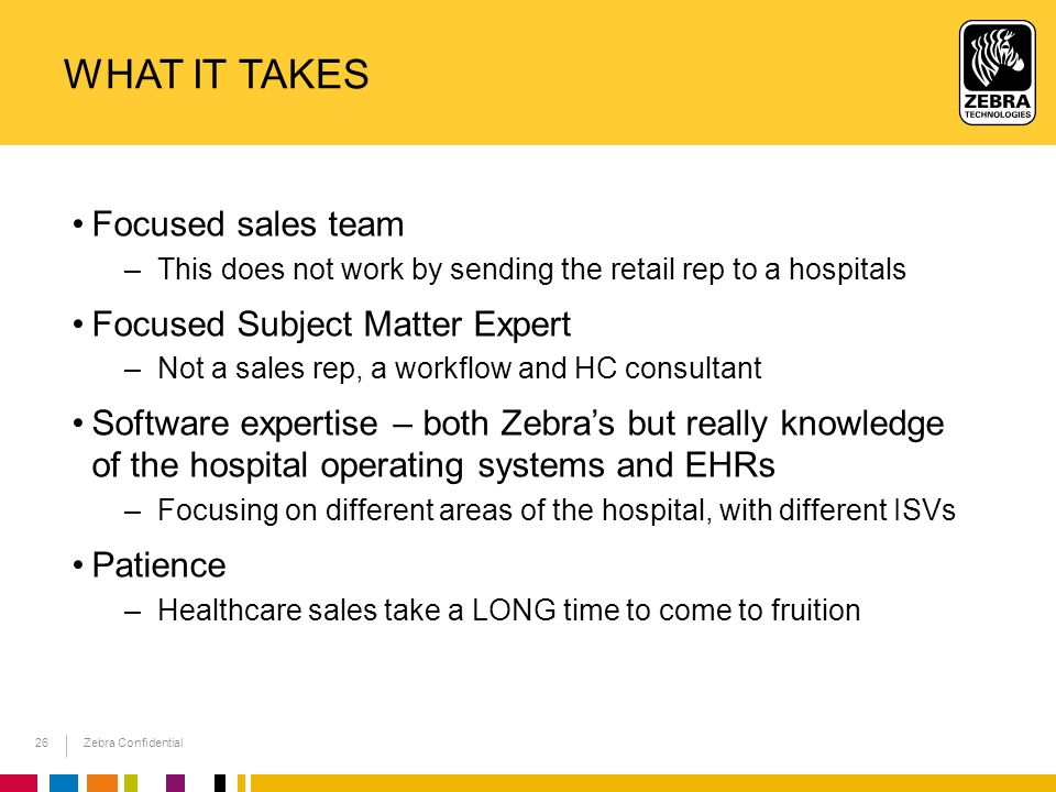 Zebra Confidential WHAT IT TAKES Focused sales team –This does not work by sending the retail rep to a hospitals Focused Subject Matter Expert –Not a sales rep, a workflow and HC consultant Software expertise – both Zebra's but really knowledge of the hospital operating systems and EHRs –Focusing on different areas of the hospital, with different ISVs Patience –Healthcare sales take a LONG time to come to fruition 26