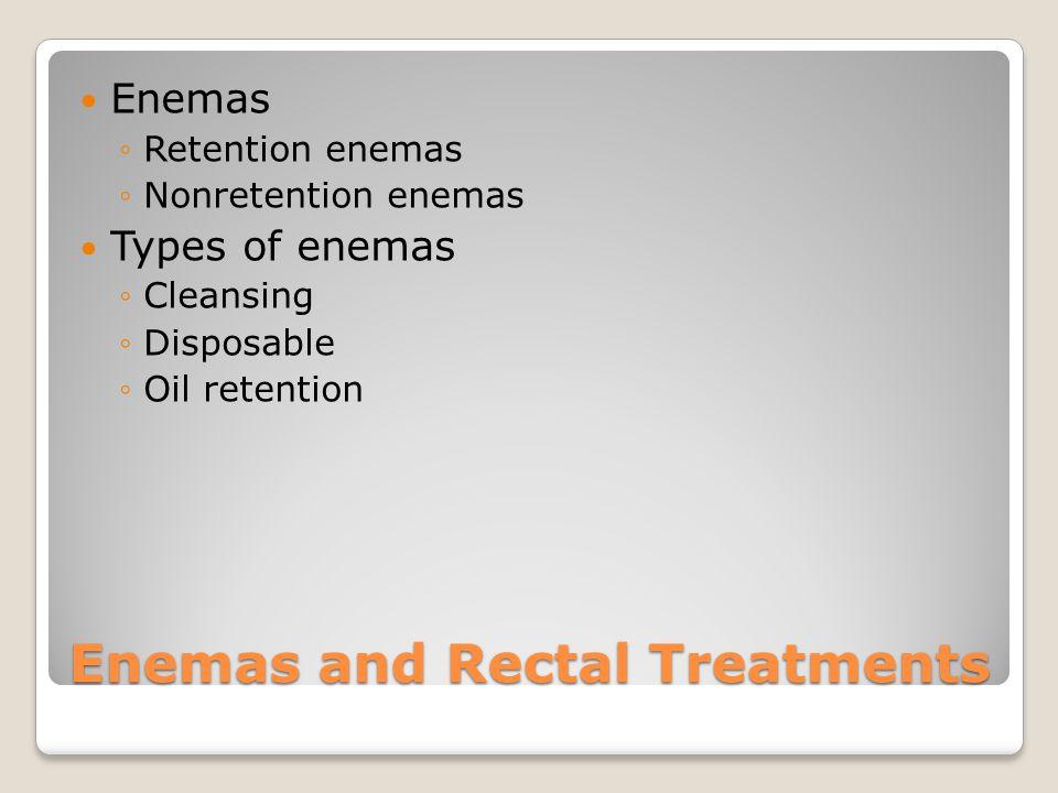 Enemas and Rectal Treatments Enemas ◦Retention enemas ◦Nonretention enemas Types of enemas ◦Cleansing ◦Disposable ◦Oil retention