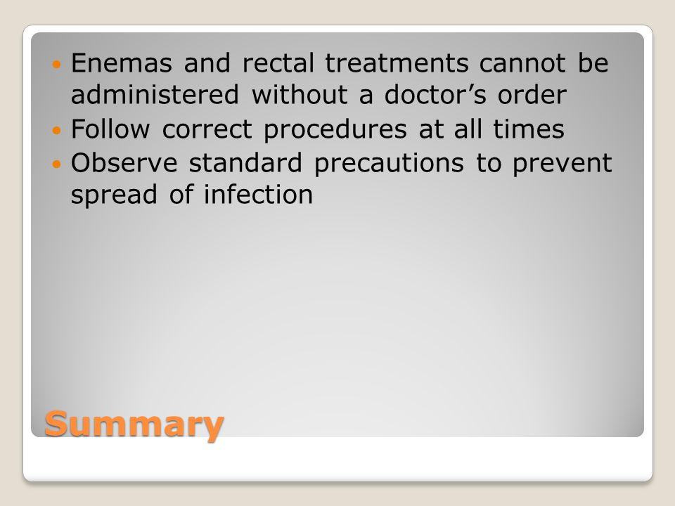 Summary Enemas and rectal treatments cannot be administered without a doctor's order Follow correct procedures at all times Observe standard precautions to prevent spread of infection