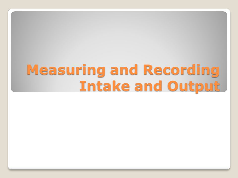 Measuring and Recording Intake and Output (continued) Intake: fluids taken in by patient What is included in intake Output: fluids eliminated by patient What is included in output Records must be accurate Fluids usually measured by metric system