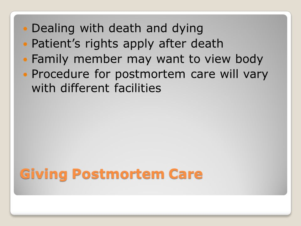 Giving Postmortem Care Dealing with death and dying Patient's rights apply after death Family member may want to view body Procedure for postmortem care will vary with different facilities