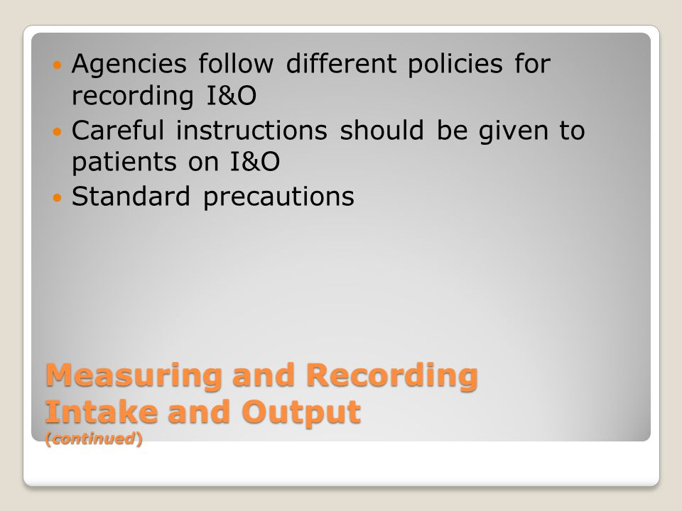 Measuring and Recording Intake and Output (continued) Agencies follow different policies for recording I&O Careful instructions should be given to patients on I&O Standard precautions