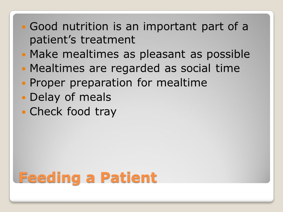 Feeding a Patient Good nutrition is an important part of a patient's treatment Make mealtimes as pleasant as possible Mealtimes are regarded as social time Proper preparation for mealtime Delay of meals Check food tray