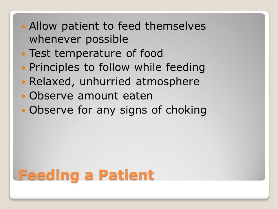 Feeding a Patient Allow patient to feed themselves whenever possible Test temperature of food Principles to follow while feeding Relaxed, unhurried atmosphere Observe amount eaten Observe for any signs of choking