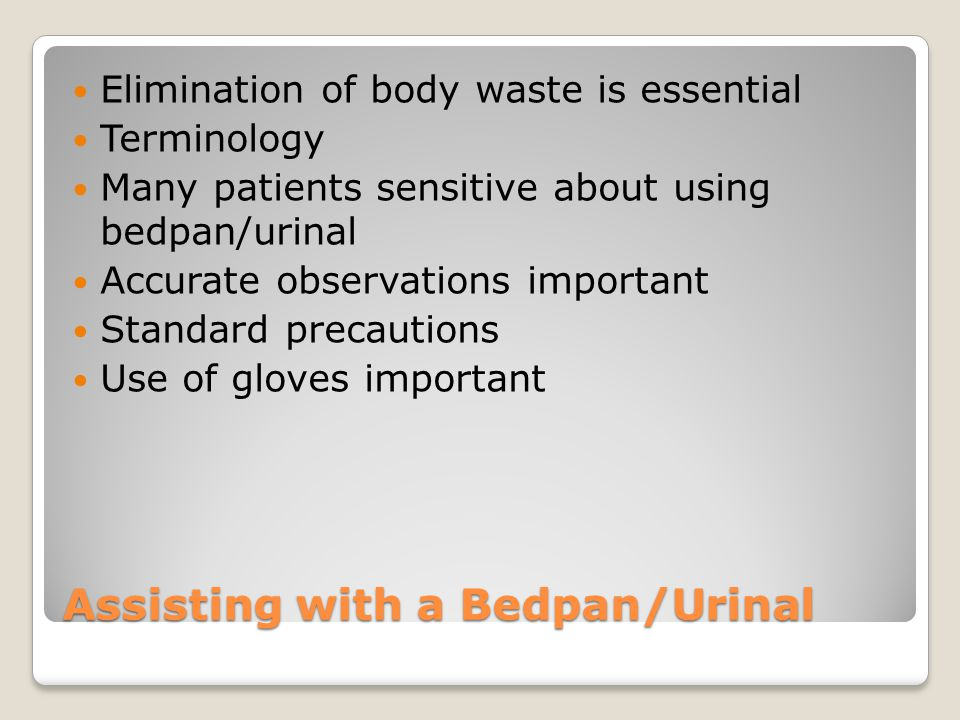 Assisting with a Bedpan/Urinal Elimination of body waste is essential Terminology Many patients sensitive about using bedpan/urinal Accurate observations important Standard precautions Use of gloves important