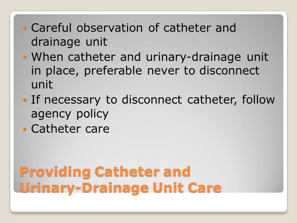 Providing Catheter and Urinary-Drainage Unit Care Observation of urine Follow correct procedure to empty drainage unit to prevent contamination and infection Bladder training program Keep records