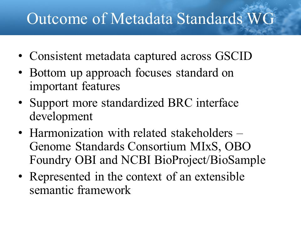 Outcome of Metadata Standards WG Consistent metadata captured across GSCID Bottom up approach focuses standard on important features Support more standardized BRC interface development Harmonization with related stakeholders – Genome Standards Consortium MIxS, OBO Foundry OBI and NCBI BioProject/BioSample Represented in the context of an extensible semantic framework