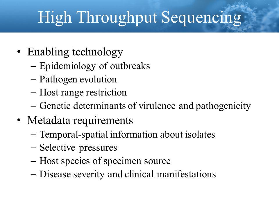 High Throughput Sequencing Enabling technology – Epidemiology of outbreaks – Pathogen evolution – Host range restriction – Genetic determinants of virulence and pathogenicity Metadata requirements – Temporal-spatial information about isolates – Selective pressures – Host species of specimen source – Disease severity and clinical manifestations