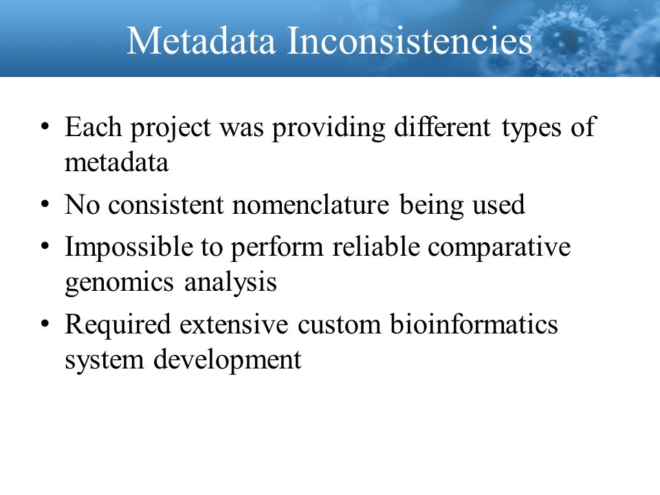 Metadata Inconsistencies Each project was providing different types of metadata No consistent nomenclature being used Impossible to perform reliable c