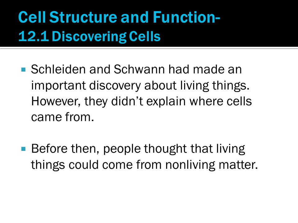  Schleiden and Schwann had made an important discovery about living things. However, they didn't explain where cells came from.  Before then, people