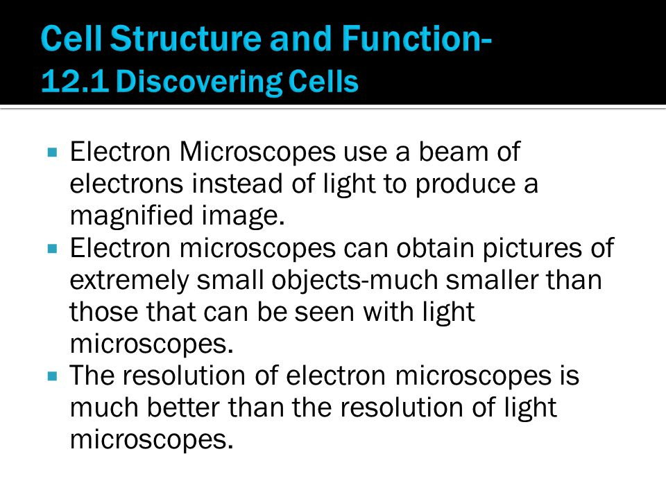  Electron Microscopes use a beam of electrons instead of light to produce a magnified image.  Electron microscopes can obtain pictures of extremely