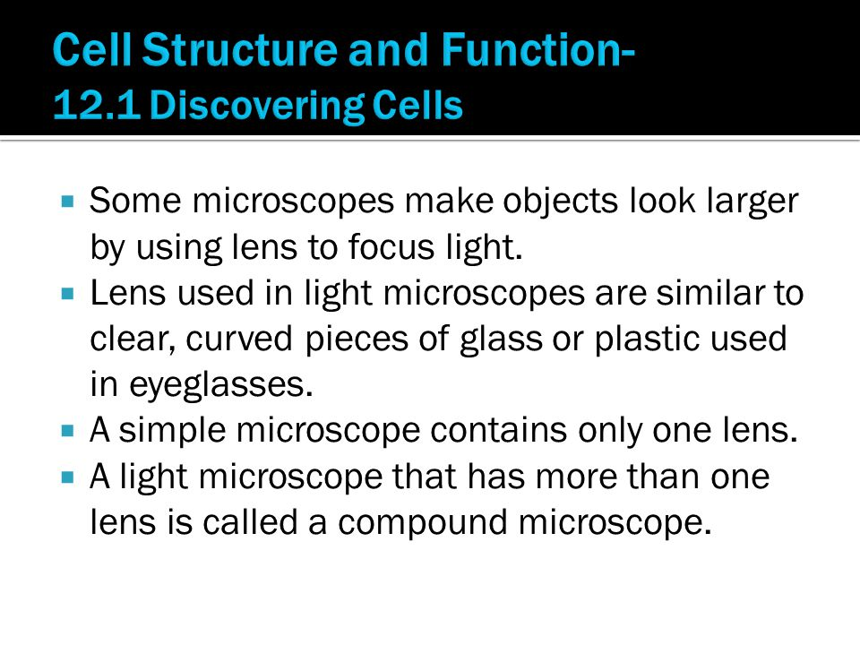  Some microscopes make objects look larger by using lens to focus light.  Lens used in light microscopes are similar to clear, curved pieces of glas