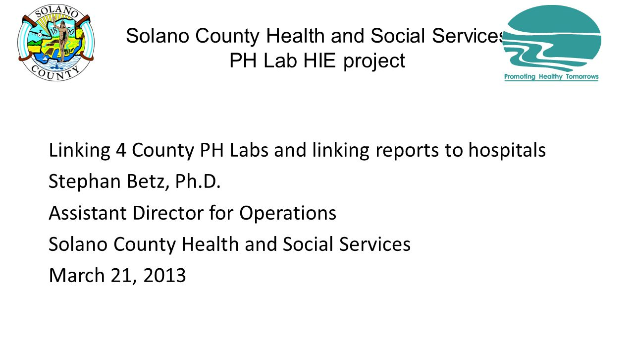Solano County Health and Social Services PH Lab HIE project Linking 4 County PH Labs and linking reports to hospitals Stephan Betz, Ph.D.