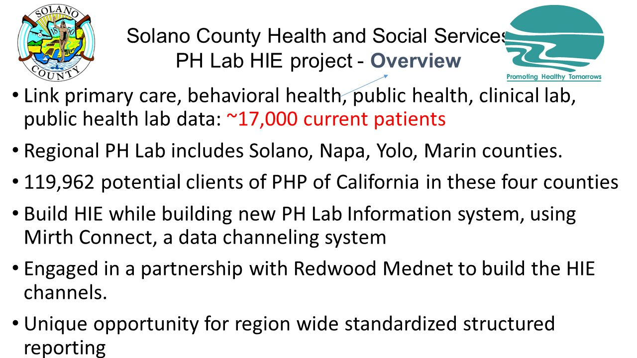 Solano County Health and Social Services PH Lab HIE project - Overview Link primary care, behavioral health, public health, clinical lab, public health lab data: ~17,000 current patients Regional PH Lab includes Solano, Napa, Yolo, Marin counties.