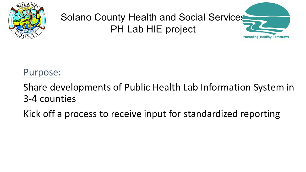 Solano County Health and Social Services PH Lab HIE project Purpose: Share developments of Public Health Lab Information System in 3-4 counties Kick off a process to receive input for standardized reporting