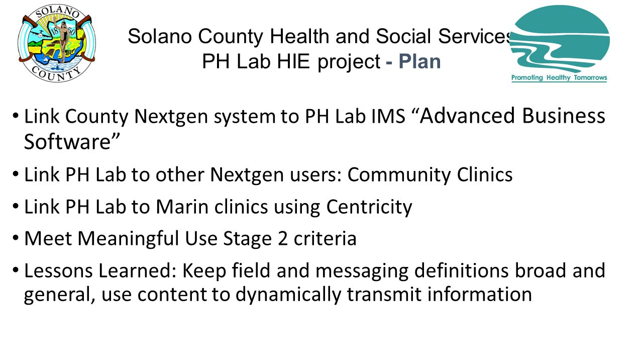 Solano County Health and Social Services PH Lab HIE project - Plan Link County Nextgen system to PH Lab IMS Advanced Business Software Link PH Lab to other Nextgen users: Community Clinics Link PH Lab to Marin clinics using Centricity Meet Meaningful Use Stage 2 criteria Lessons Learned: Keep field and messaging definitions broad and general, use content to dynamically transmit information