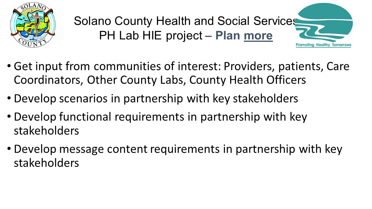 Solano County Health and Social Services PH Lab HIE project – Plan more Get input from communities of interest: Providers, patients, Care Coordinators, Other County Labs, County Health Officers Develop scenarios in partnership with key stakeholders Develop functional requirements in partnership with key stakeholders Develop message content requirements in partnership with key stakeholders