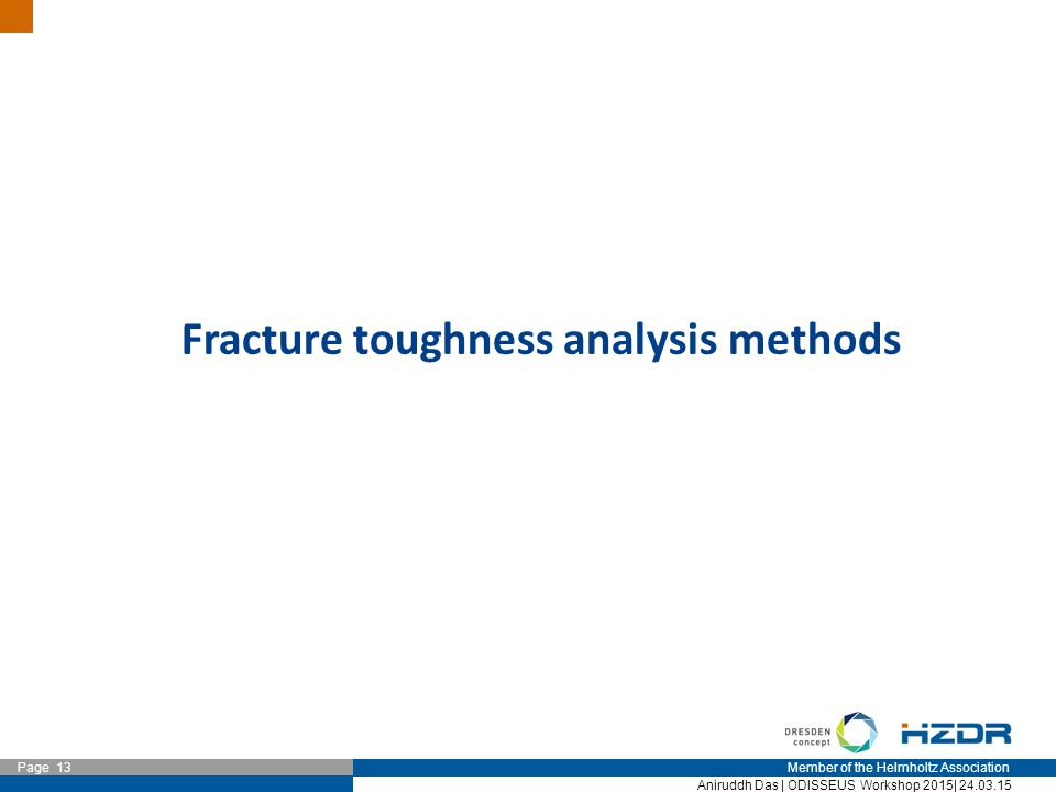 Member of the Helmholtz Association Page 13 Aniruddh Das | ODISSEUS Workshop 2015| 24.03.15 Fracture toughness analysis methods