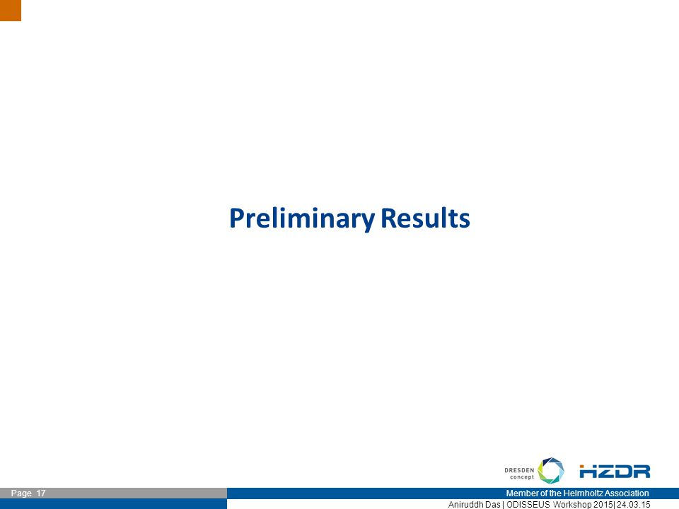 Member of the Helmholtz Association Page 17 Aniruddh Das | ODISSEUS Workshop 2015| 24.03.15 Preliminary Results