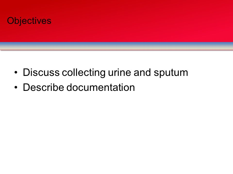Discuss collecting urine and sputum Describe documentation Objectives