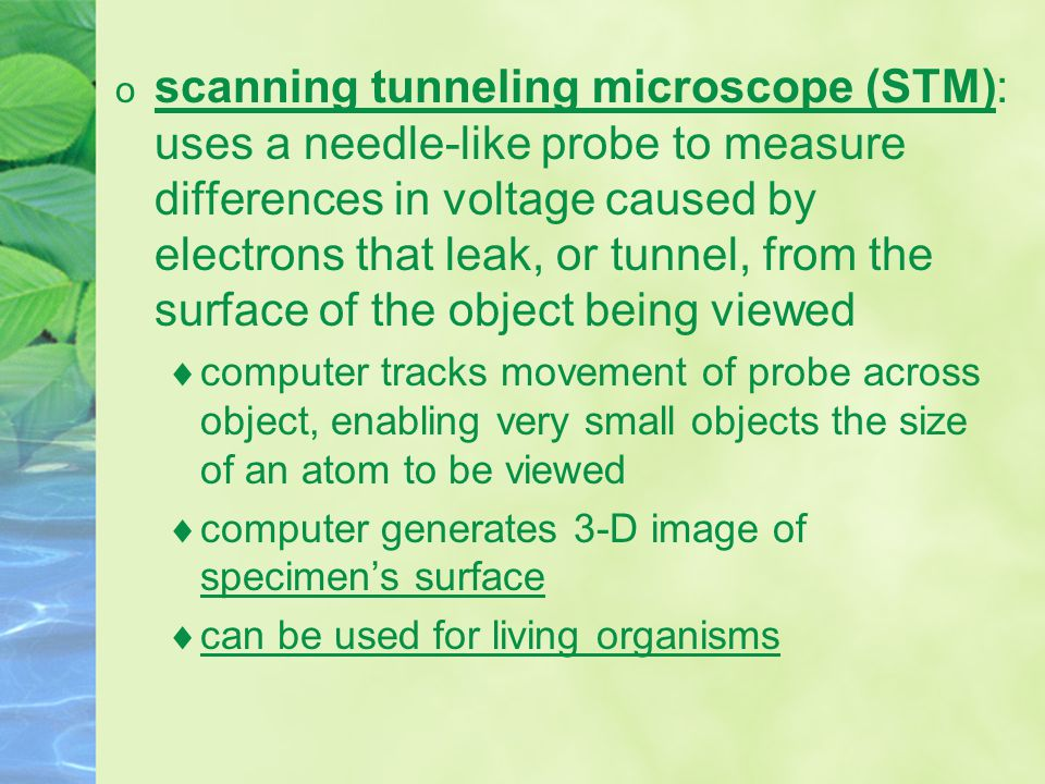 o scanning tunneling microscope (STM): uses a needle-like probe to measure differences in voltage caused by electrons that leak, or tunnel, from the surface of the object being viewed  computer tracks movement of probe across object, enabling very small objects the size of an atom to be viewed  computer generates 3-D image of specimen's surface  can be used for living organisms