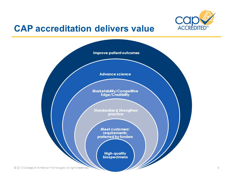 Accreditation provides and affects many aspects of work such as; o Establishes a level of competence and standardization o Creates institutional awareness among senior management of the value for personnel training and infrastructure investment o Improves funding opportunities Personal Experiences o Checklist requirements are specific to biorepository operations rather than quality practice guidelines that require interpretation o Peer review process provides for inspectors that are experienced in a biorepository environment o Educational focus unique to CAP program o Independent measure to objectively evaluate our strengths and weaknesses.