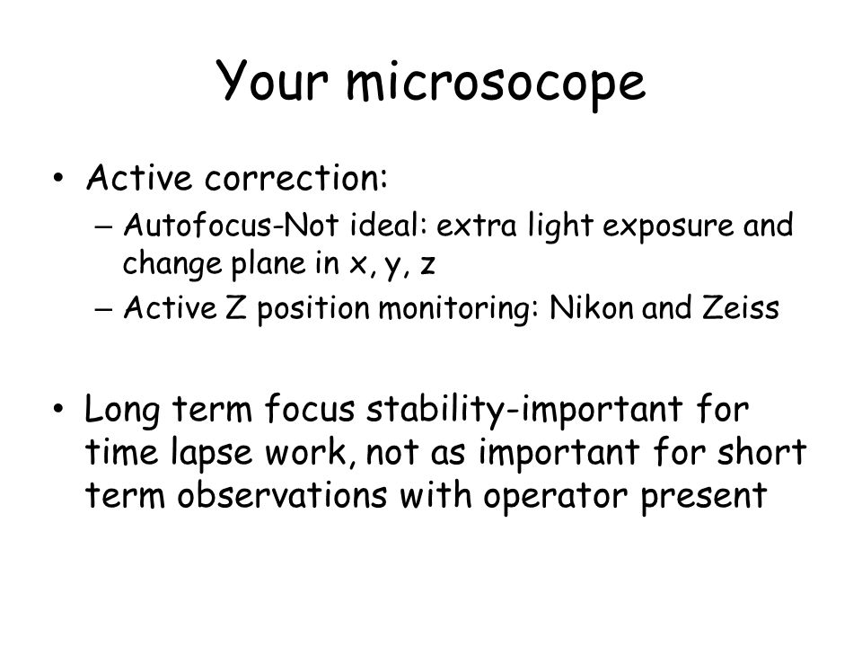 Your microsocope Active correction: – Autofocus-Not ideal: extra light exposure and change plane in x, y, z – Active Z position monitoring: Nikon and Zeiss Long term focus stability-important for time lapse work, not as important for short term observations with operator present