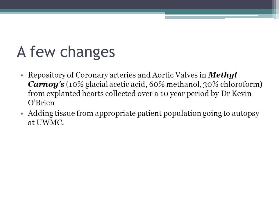 A few changes Repository of Coronary arteries and Aortic Valves in Methyl Carnoy s (10% glacial acetic acid, 60% methanol, 30% chloroform) from explanted hearts collected over a 10 year period by Dr Kevin O'Brien Adding tissue from appropriate patient population going to autopsy at UWMC.