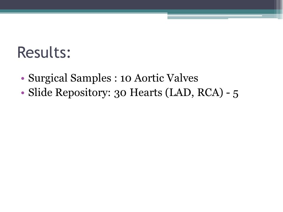 Results: Surgical Samples : 10 Aortic Valves Slide Repository: 30 Hearts (LAD, RCA) - 5