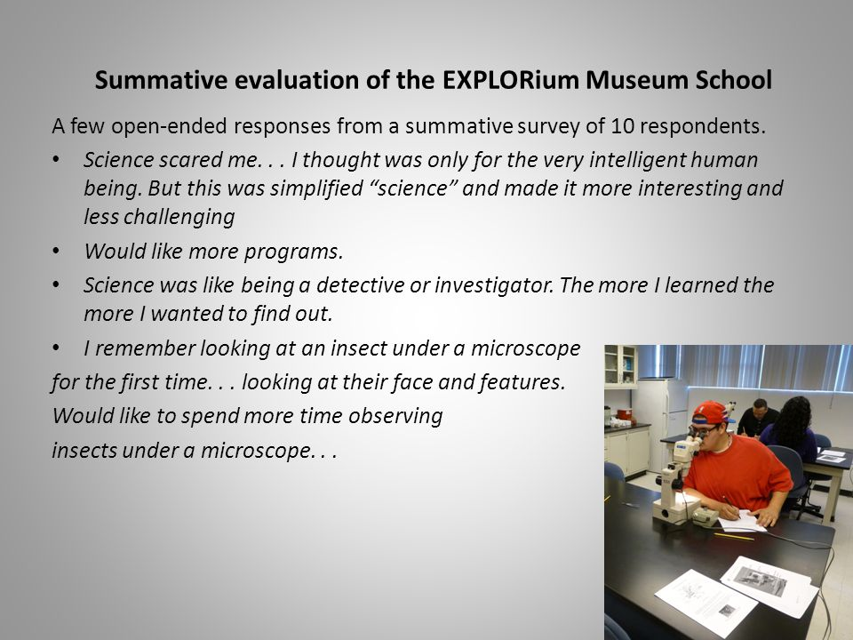 Summative evaluation of the EXPLORium Museum School A few open-ended responses from a summative survey of 10 respondents. Science scared me... I thoug