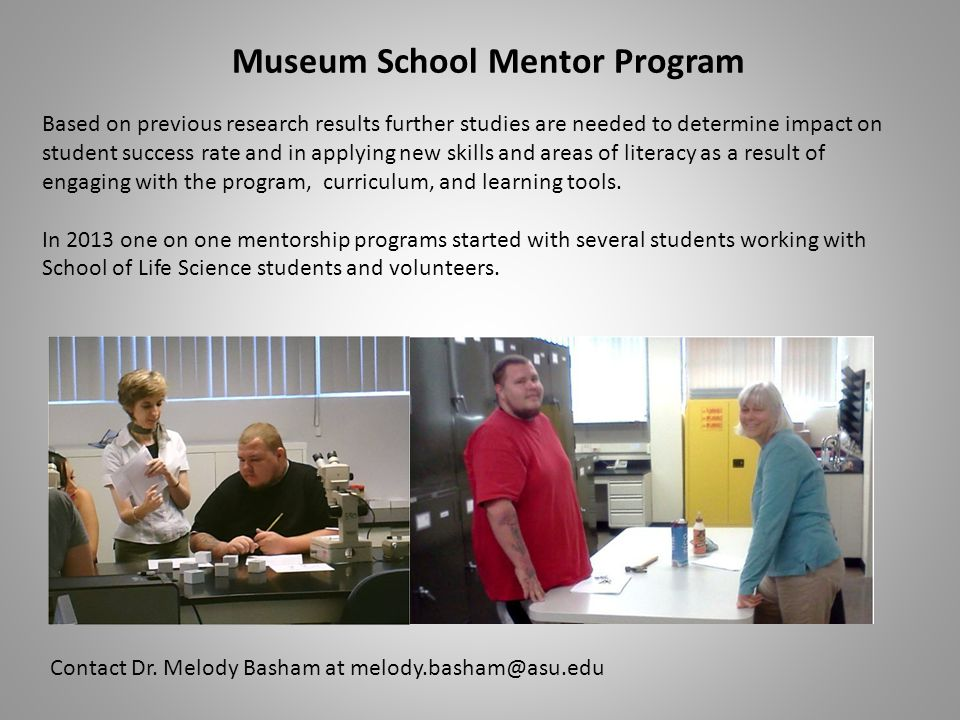Museum School Mentor Program Based on previous research results further studies are needed to determine impact on student success rate and in applying new skills and areas of literacy as a result of engaging with the program, curriculum, and learning tools.