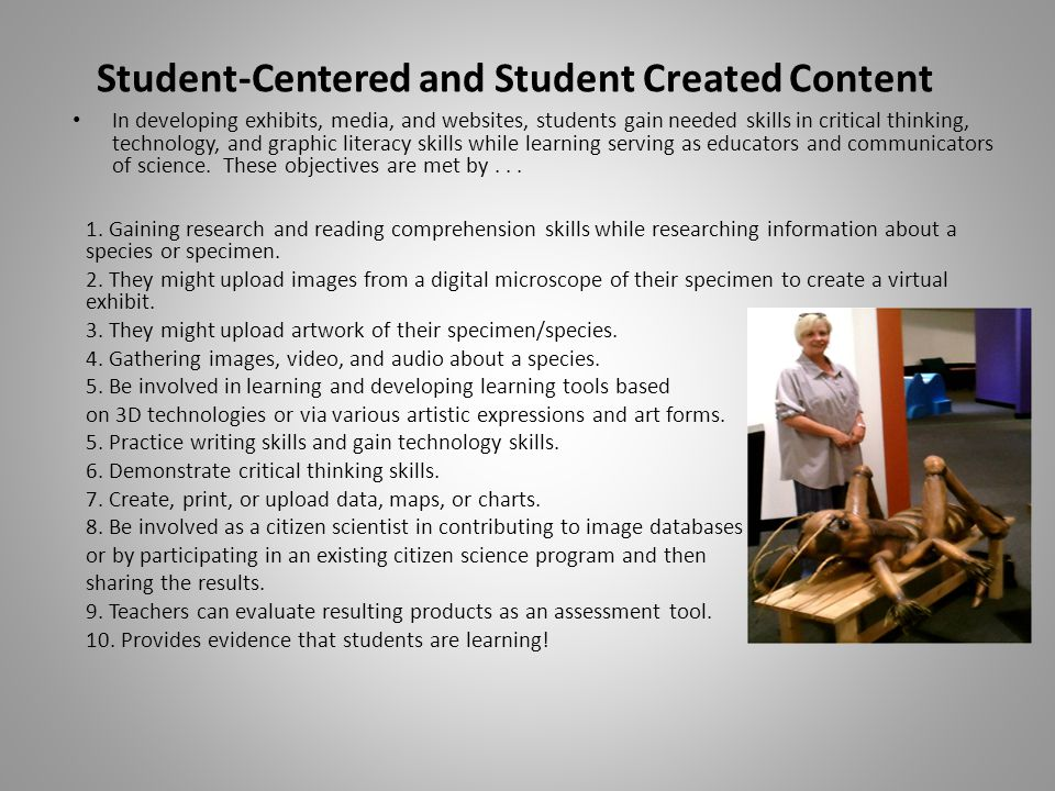 Student-Centered and Student Created Content In developing exhibits, media, and websites, students gain needed skills in critical thinking, technology, and graphic literacy skills while learning serving as educators and communicators of science.