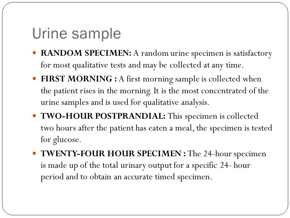 Urine sample RANDOM SPECIMEN: A random urine specimen is satisfactory for most qualitative tests and may be collected at any time. FIRST MORNING : A f
