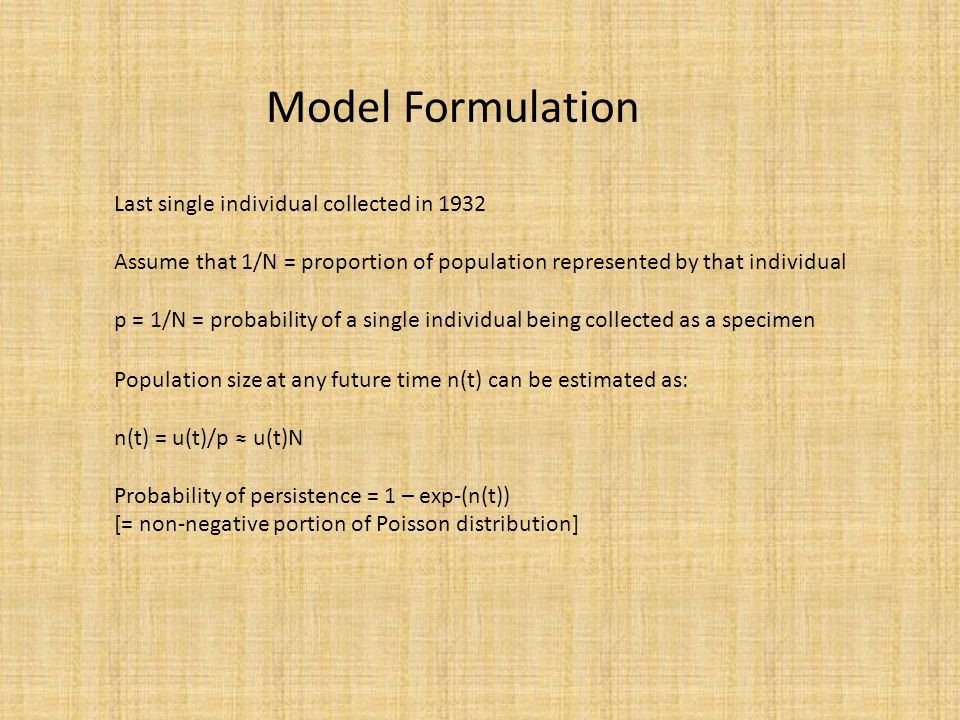 Last single individual collected in 1932 Assume that 1/N = proportion of population represented by that individual p = 1/N = probability of a single individual being collected as a specimen Model Formulation Population size at any future time n(t) can be estimated as: n(t) = u(t)/p ≈ u(t)N Probability of persistence = 1 – exp-(n(t)) [= non-negative portion of Poisson distribution]