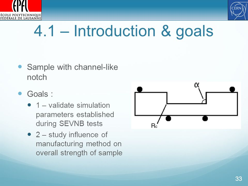 4.1 – Introduction & goals 33 Sample with channel-like notch Goals : 1 – validate simulation parameters established during SEVNB tests 2 – study influence of manufacturing method on overall strength of sample