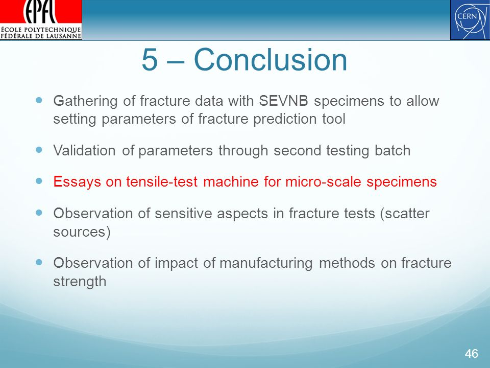 5 – Conclusion Gathering of fracture data with SEVNB specimens to allow setting parameters of fracture prediction tool Validation of parameters through second testing batch Essays on tensile-test machine for micro-scale specimens Observation of sensitive aspects in fracture tests (scatter sources) Observation of impact of manufacturing methods on fracture strength 46