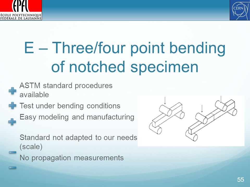 E – Three/four point bending of notched specimen ASTM standard procedures available Test under bending conditions Easy modeling and manufacturing Standard not adapted to our needs (scale) No propagation measurements 55
