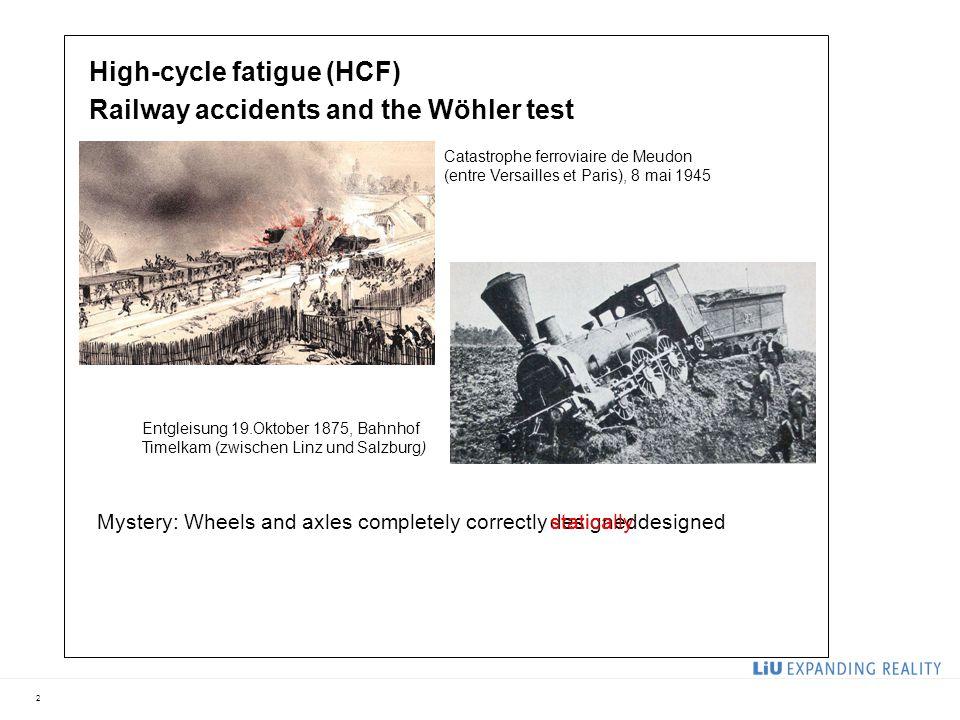2 High-cycle fatigue (HCF) Railway accidents and the Wöhler test Entgleisung 19.Oktober 1875, Bahnhof Timelkam (zwischen Linz und Salzburg) Catastrophe ferroviaire de Meudon (entre Versailles et Paris), 8 mai 1945 Mystery: Wheels and axles completely correctlydesignedstatically designed