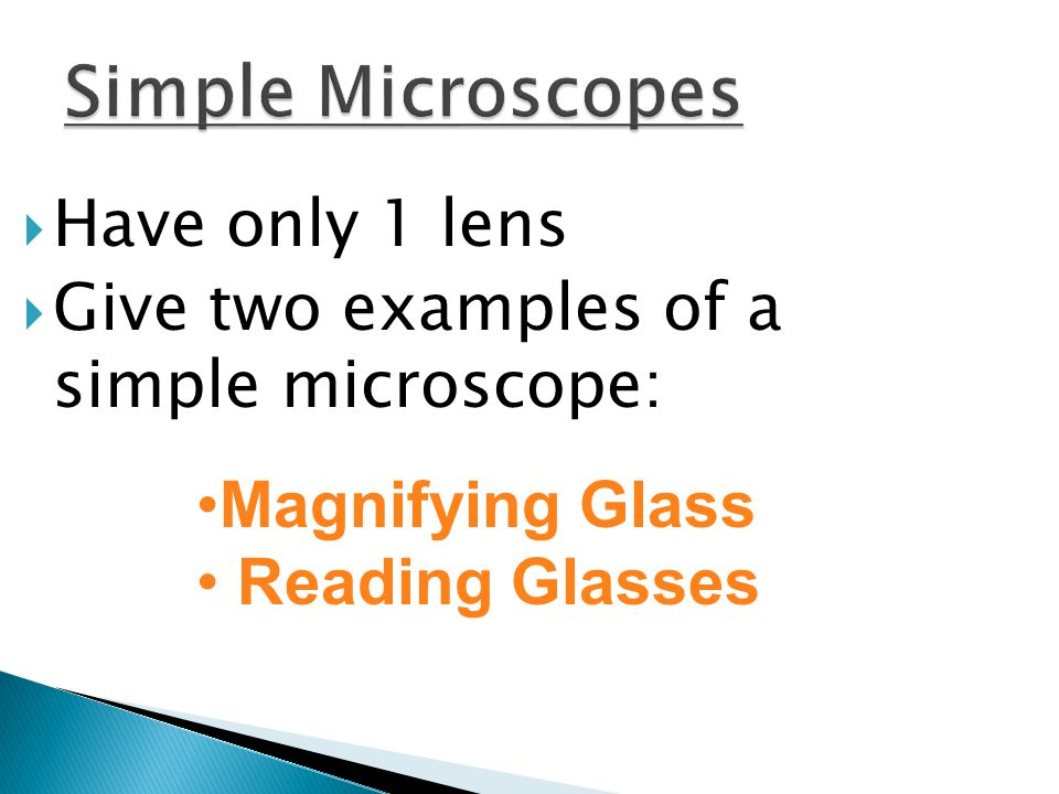  Have only 1 lens  Give two examples of a simple microscope: Magnifying Glass Reading Glasses