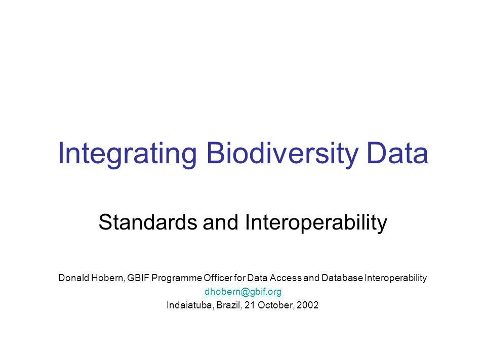 Integrating Biodiversity Data Standards and Interoperability Donald Hobern, GBIF Programme Officer for Data Access and Database Interoperability dhobern@gbif.org Indaiatuba, Brazil, 21 October, 2002