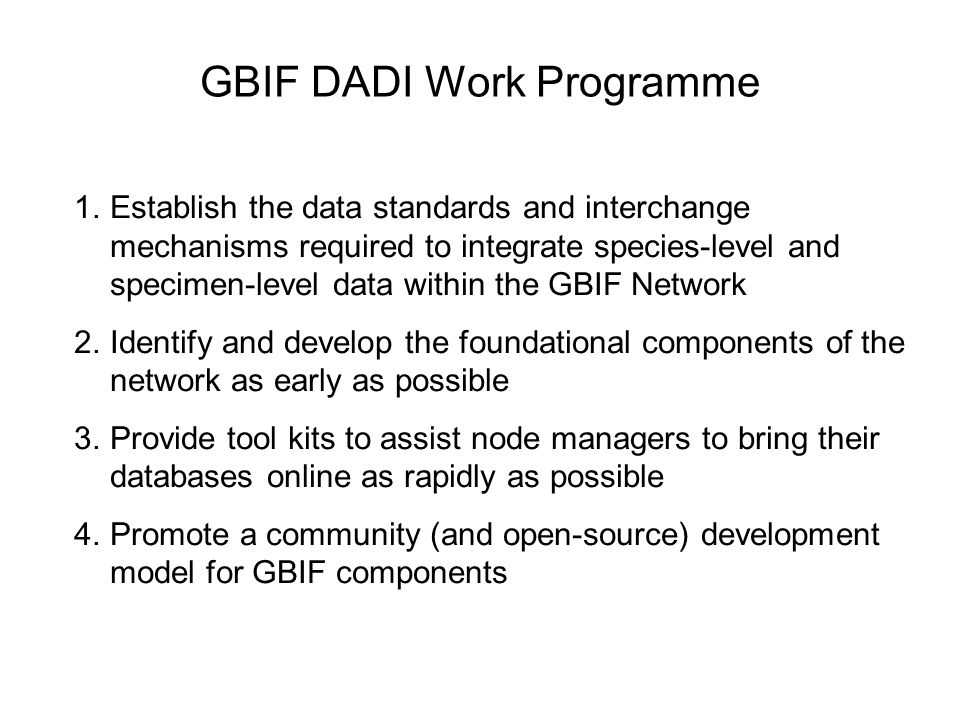 GBIF DADI Work Programme 1.Establish the data standards and interchange mechanisms required to integrate species-level and specimen-level data within the GBIF Network 2.Identify and develop the foundational components of the network as early as possible 3.Provide tool kits to assist node managers to bring their databases online as rapidly as possible 4.Promote a community (and open-source) development model for GBIF components