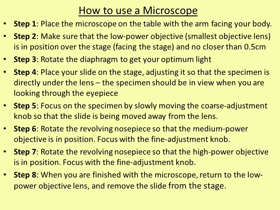 How to use a Microscope Step 1: Place the microscope on the table with the arm facing your body. Step 2: Make sure that the low-power objective (small