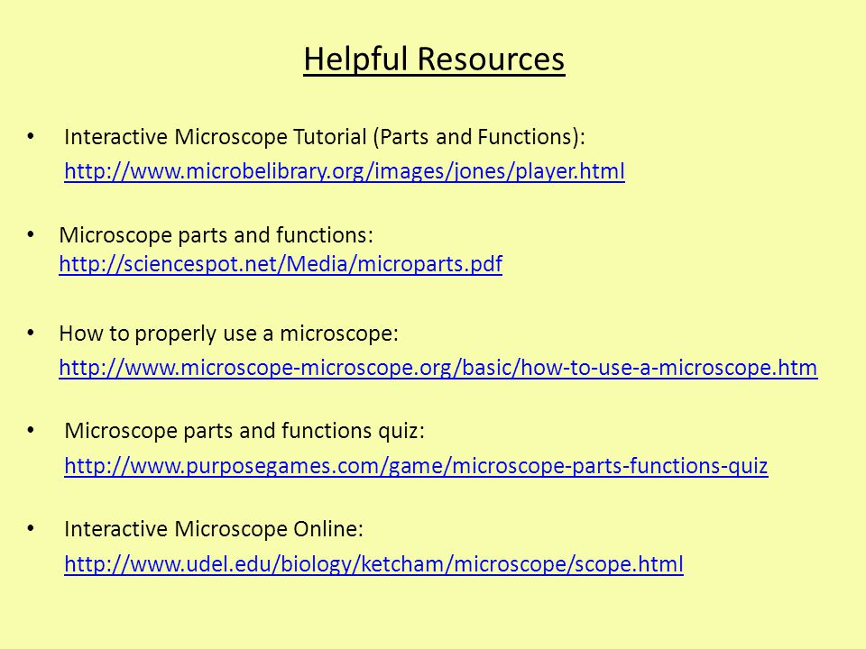 Helpful Resources Interactive Microscope Tutorial (Parts and Functions): http://www.microbelibrary.org/images/jones/player.html Microscope parts and f