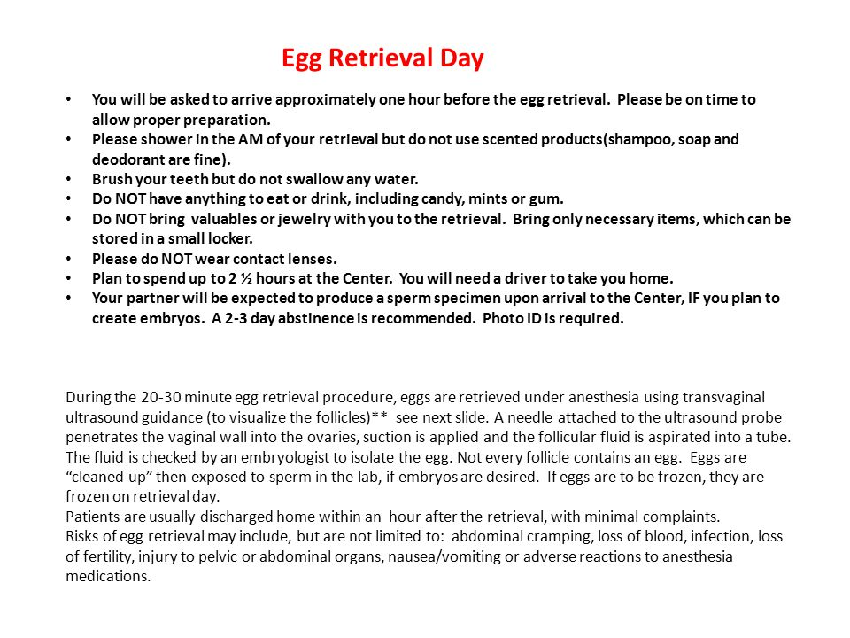 Egg Retrieval Day You will be asked to arrive approximately one hour before the egg retrieval.