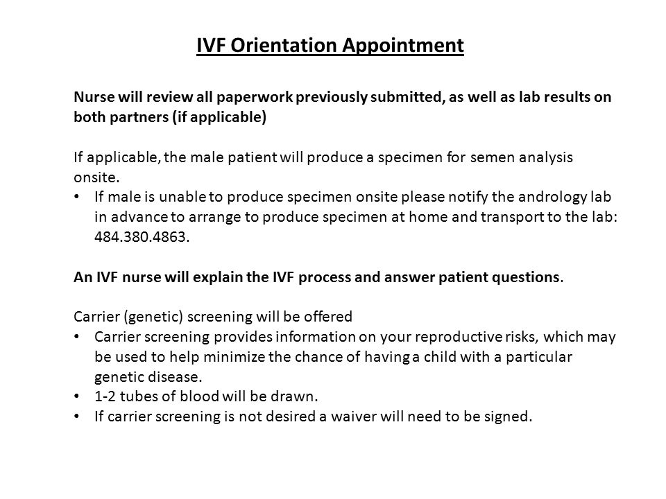 IVF Orientation Appointment Nurse will review all paperwork previously submitted, as well as lab results on both partners (if applicable) If applicable, the male patient will produce a specimen for semen analysis onsite.