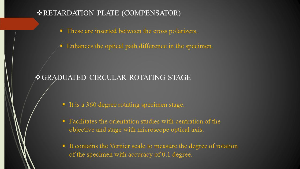  RETARDATION PLATE (COMPENSATOR)  These are inserted between the cross polarizers.  Enhances the optical path difference in the specimen.  GRADUAT