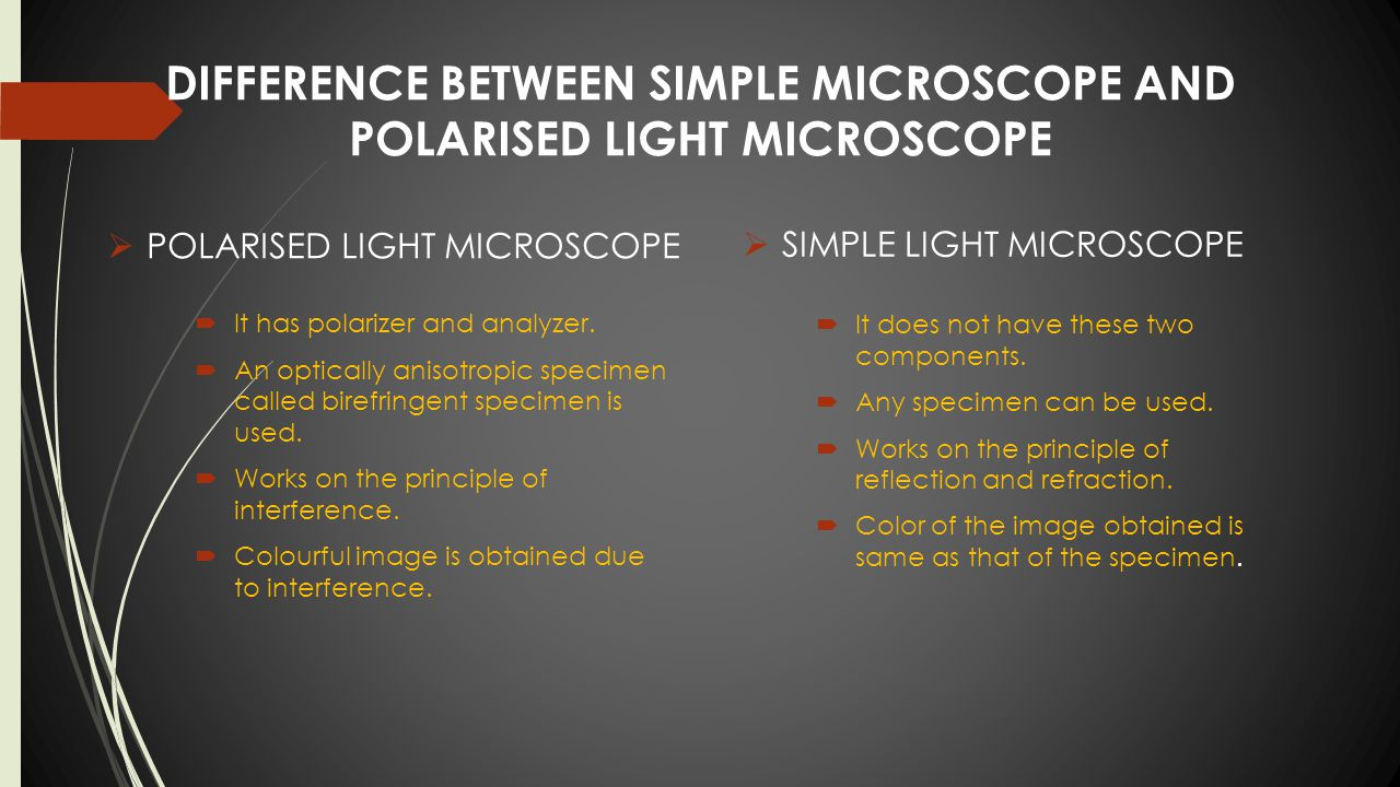 DIFFERENCE BETWEEN SIMPLE MICROSCOPE AND POLARISED LIGHT MICROSCOPE  SIMPLE LIGHT MICROSCOPE  It has polarizer and analyzer.  An optically anisotro