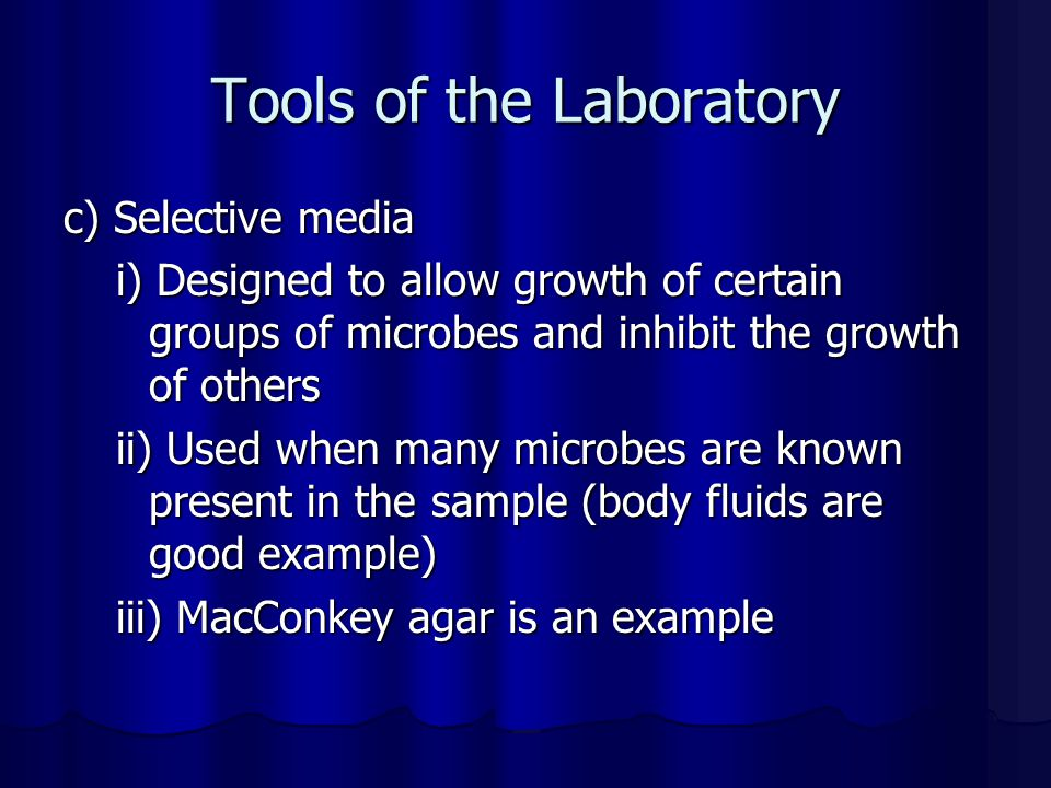Tools of the Laboratory c) Selective media i) Designed to allow growth of certain groups of microbes and inhibit the growth of others ii) Used when ma