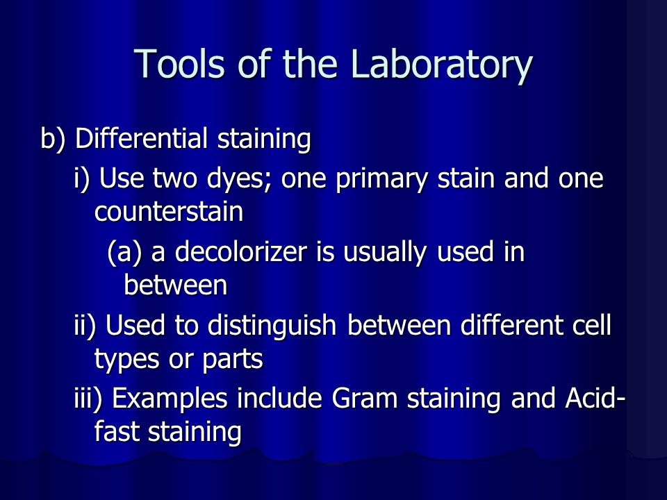 Tools of the Laboratory b) Differential staining i) Use two dyes; one primary stain and one counterstain (a) a decolorizer is usually used in between