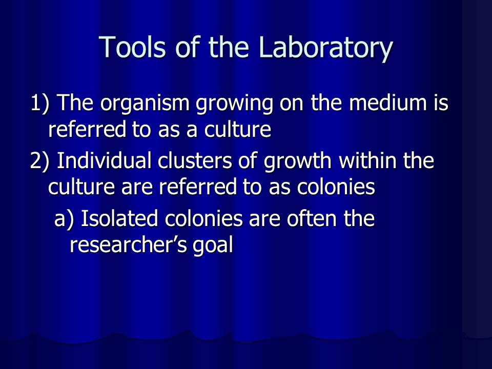 Tools of the Laboratory 1) The organism growing on the medium is referred to as a culture 2) Individual clusters of growth within the culture are refe